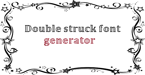 Double struck font generator , Double struck text generator 𝔻𝕠𝕦𝕓𝕝𝕖 𝕤𝕥𝕣𝕦𝕔𝕜 𝕥𝕖𝕩𝕥 𝕘𝕖𝕟𝕖𝕣𝕒𝕥𝕠𝕣